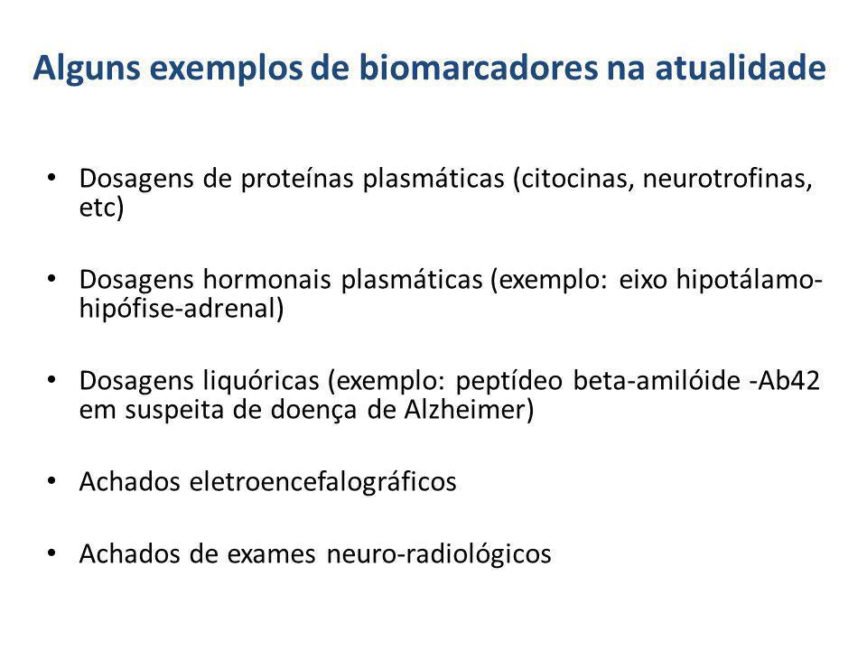 Alguns exemplos de biomarcadores na atualidade Dosagens de proteínas plasmáticas (citocinas, neurotrofinas, etc) Dosagens hormonais plasmáticas (exemp