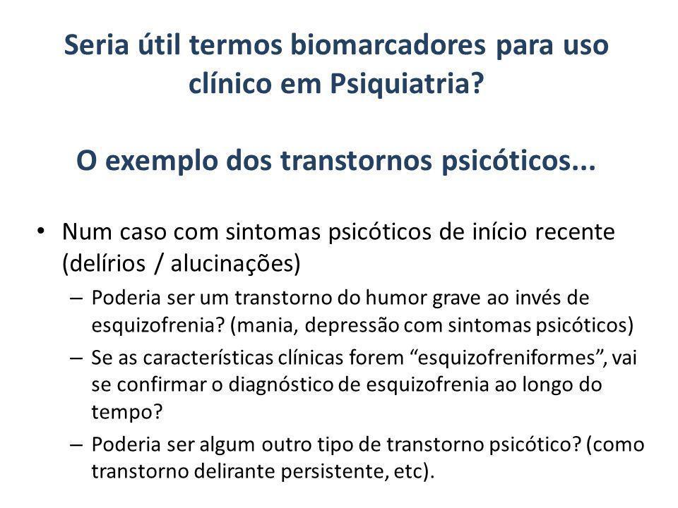 Seria útil termos biomarcadores para uso clínico em Psiquiatria? O exemplo dos transtornos psicóticos... Num caso com sintomas psicóticos de início re