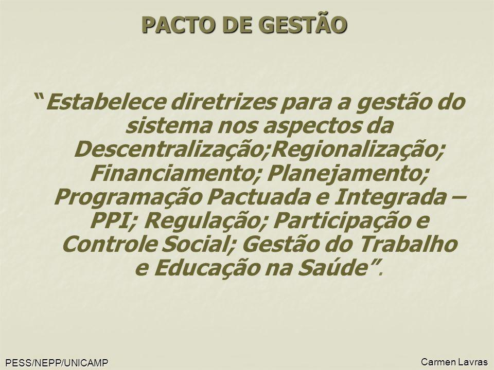 PESS/NEPP/UNICAMP Carmen Lavras PACTO DE GESTÃO Estabelece diretrizes para a gestão do sistema nos aspectos da Descentralização;Regionalização; Financiamento; Planejamento; Programação Pactuada e Integrada – PPI; Regulação; Participação e Controle Social; Gestão do Trabalho e Educação na Saúde.