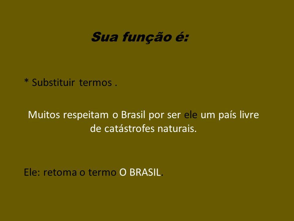 Sua função é: * Substituir termos. Muitos respeitam o Brasil por ser ele um país livre de catástrofes naturais. Ele: retoma o termo O BRASIL.