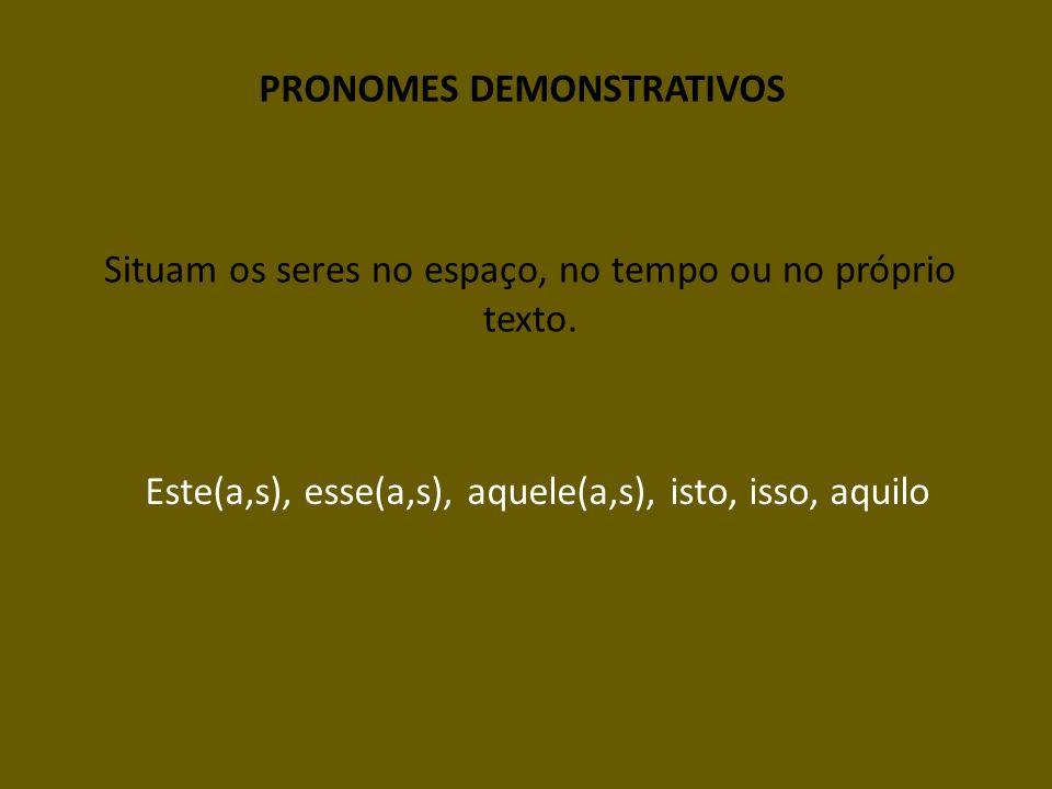 PRONOMES DEMONSTRATIVOS Situam os seres no espaço, no tempo ou no próprio texto. Este(a,s), esse(a,s), aquele(a,s), isto, isso, aquilo