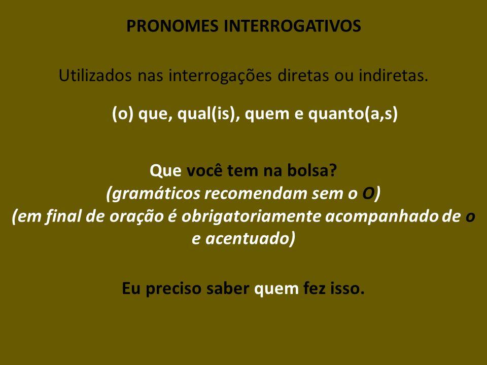 PRONOMES INTERROGATIVOS Utilizados nas interrogações diretas ou indiretas. (o) que, qual(is), quem e quanto(a,s) Que você tem na bolsa? (gramáticos re