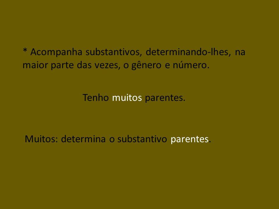 * Acompanha substantivos, determinando-lhes, na maior parte das vezes, o gênero e número. Tenho muitos parentes. Muitos: determina o substantivo paren