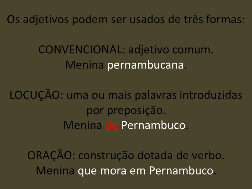 Os adjetivos podem ser usados de três formas: CONVENCIONAL: adjetivo comum. Menina pernambucana. LOCUÇÃO: uma ou mais palavras introduzidas por prepos