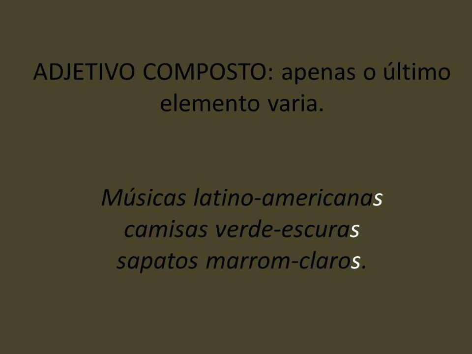 ADJETIVO COMPOSTO: apenas o último elemento varia. Músicas latino-americanas camisas verde-escuras sapatos marrom-claros.