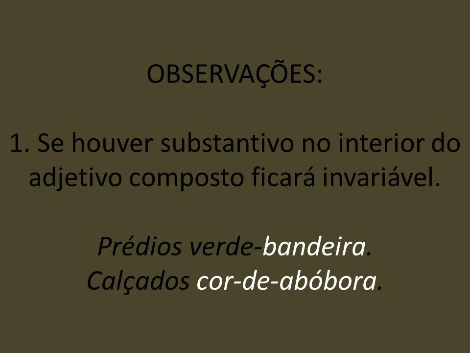 OBSERVAÇÕES: 1. Se houver substantivo no interior do adjetivo composto ficará invariável. Prédios verde-bandeira. Calçados cor-de-abóbora.
