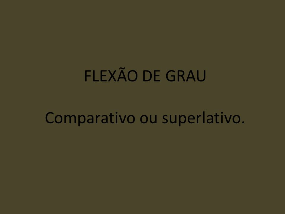 FLEXÃO DE GRAU Comparativo ou superlativo.