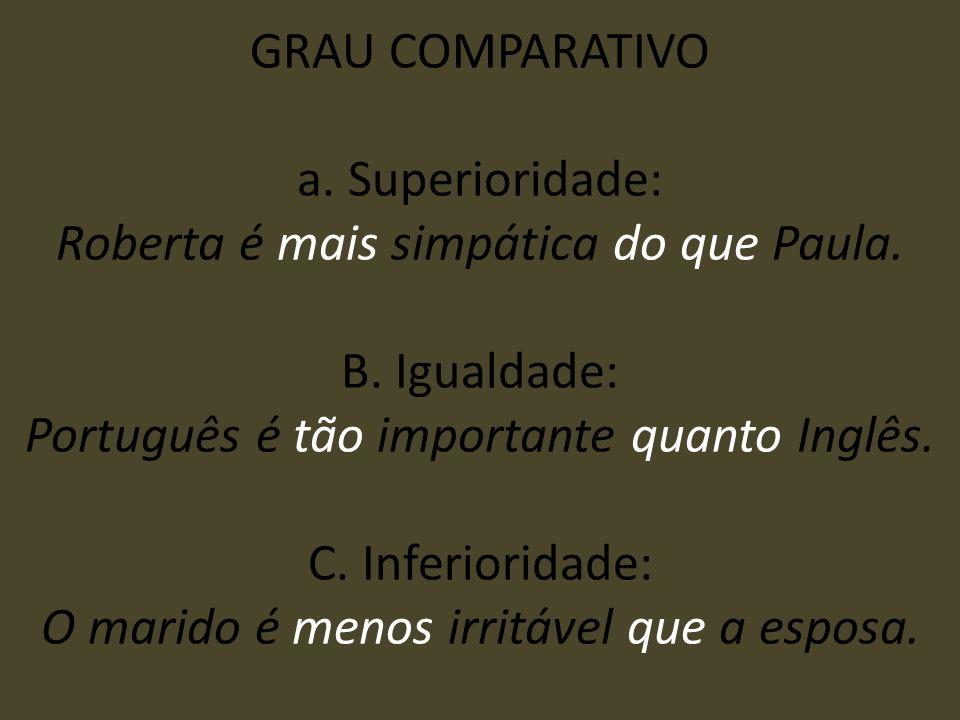 GRAU COMPARATIVO a. Superioridade: Roberta é mais simpática do que Paula. B. Igualdade: Português é tão importante quanto Inglês. C. Inferioridade: O