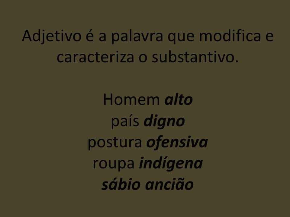 Adjetivo é a palavra que modifica e caracteriza o substantivo. Homem alto país digno postura ofensiva roupa indígena sábio ancião