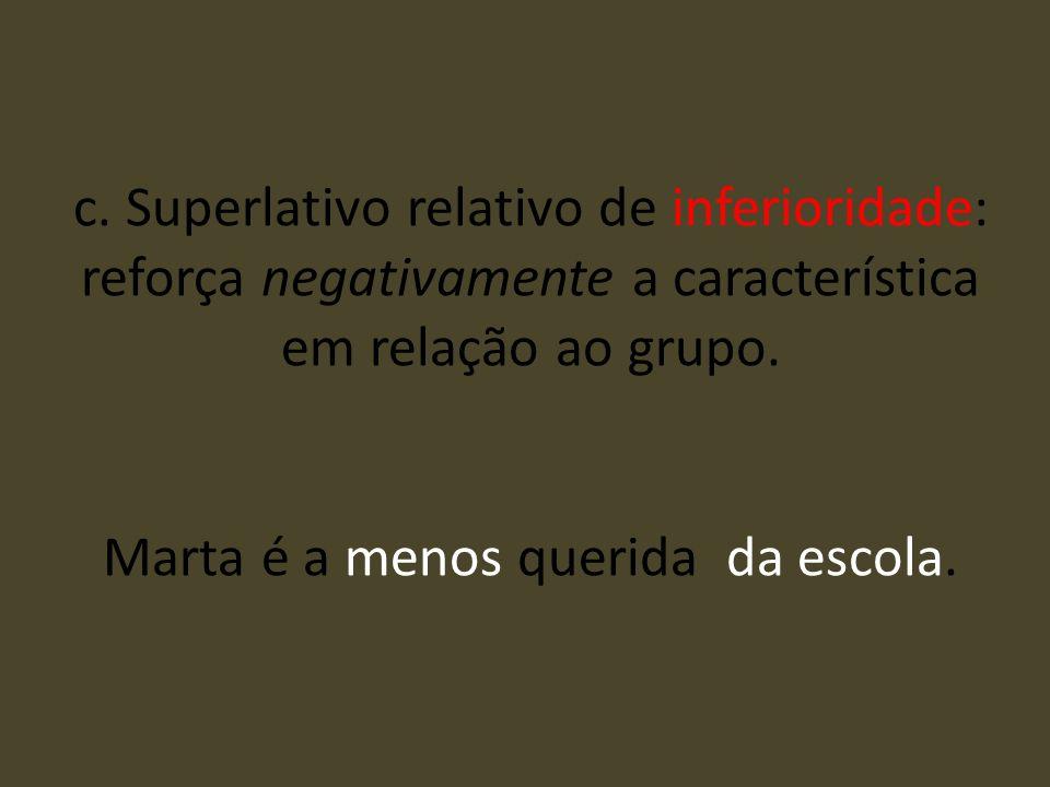 c. Superlativo relativo de inferioridade: reforça negativamente a característica em relação ao grupo. Marta é a menos querida da escola.