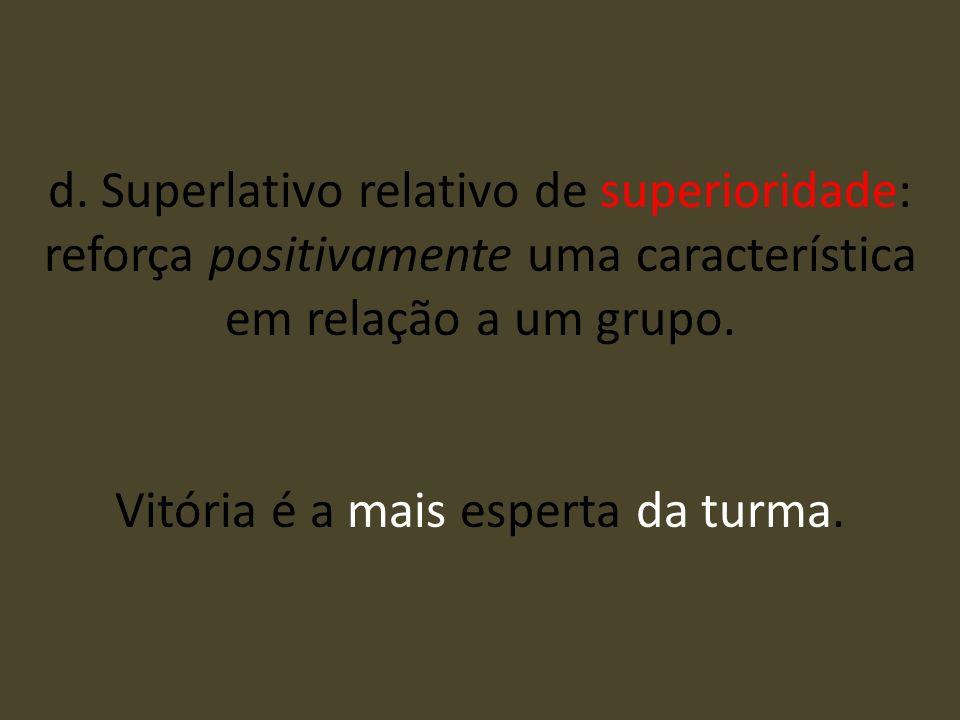 d. Superlativo relativo de superioridade: reforça positivamente uma característica em relação a um grupo. Vitória é a mais esperta da turma.