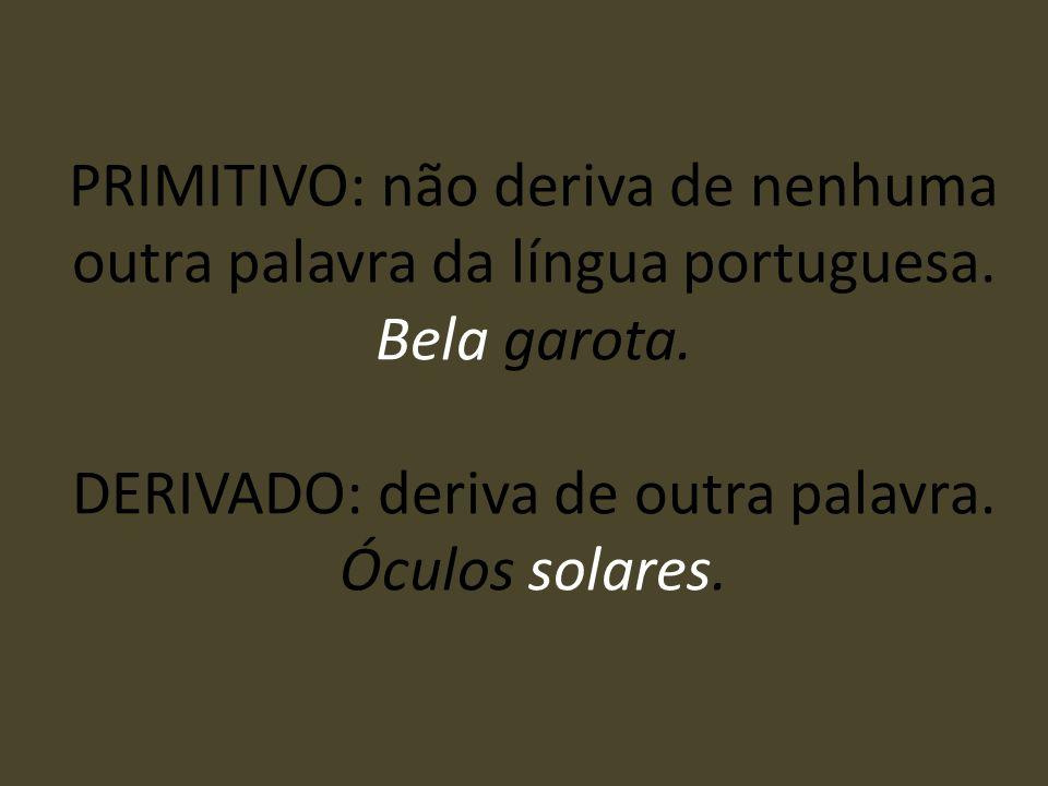 PRIMITIVO: não deriva de nenhuma outra palavra da língua portuguesa. Bela garota. DERIVADO: deriva de outra palavra. Óculos solares.