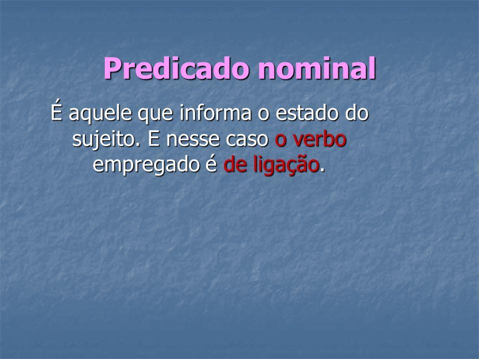 Predicado nominal É aquele que informa o estado do sujeito. E nesse caso o verbo empregado é de ligação.