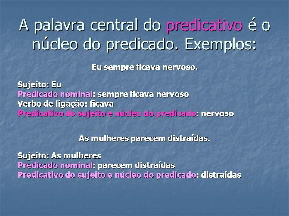 A palavra central do predicativo é o núcleo do predicado. Exemplos: Eu sempre ficava nervoso. Sujeito: Eu Predicado nominal: sempre ficava nervoso Ver