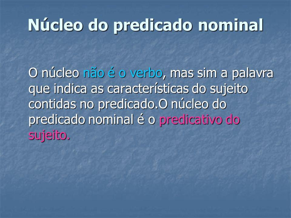 Núcleo do predicado nominal O núcleo não é o verbo, mas sim a palavra que indica as características do sujeito contidas no predicado.O núcleo do predi