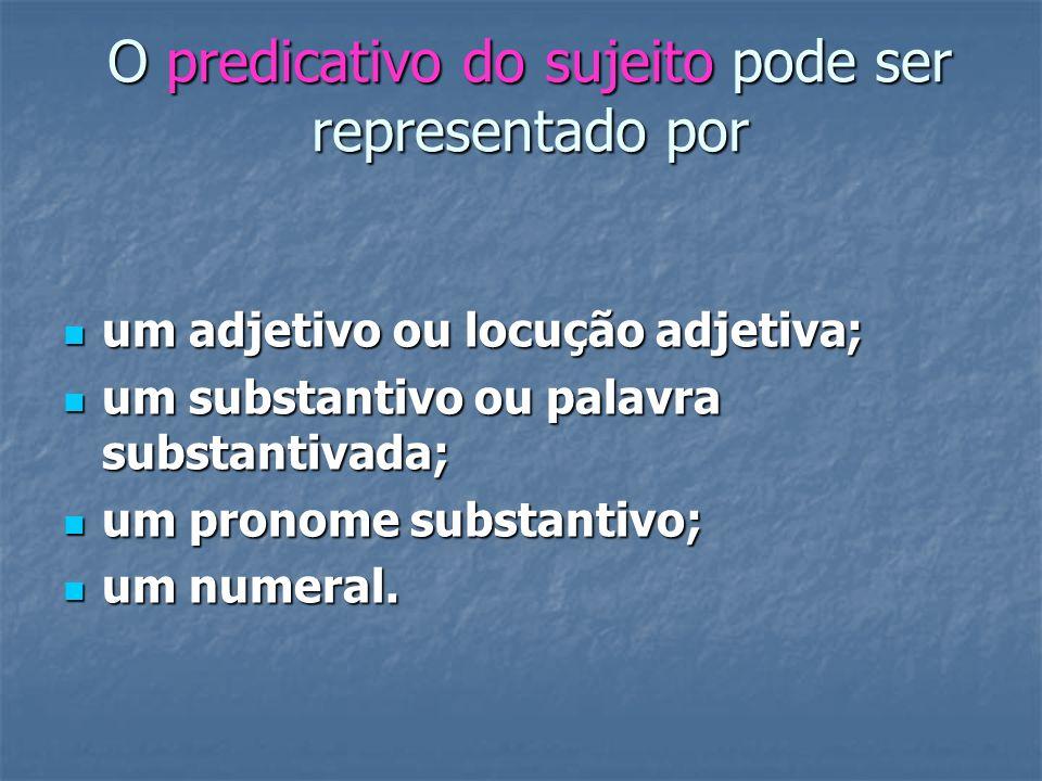 O predicativo do sujeito pode ser representado por um adjetivo ou locução adjetiva; um adjetivo ou locução adjetiva; um substantivo ou palavra substan