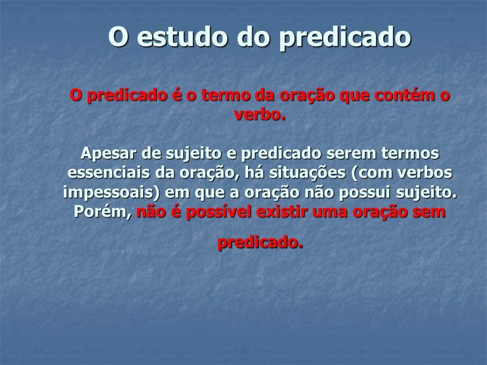 O estudo do predicado O predicado é o termo da oração que contém o verbo. Apesar de sujeito e predicado serem termos essenciais da oração, há situaçõe