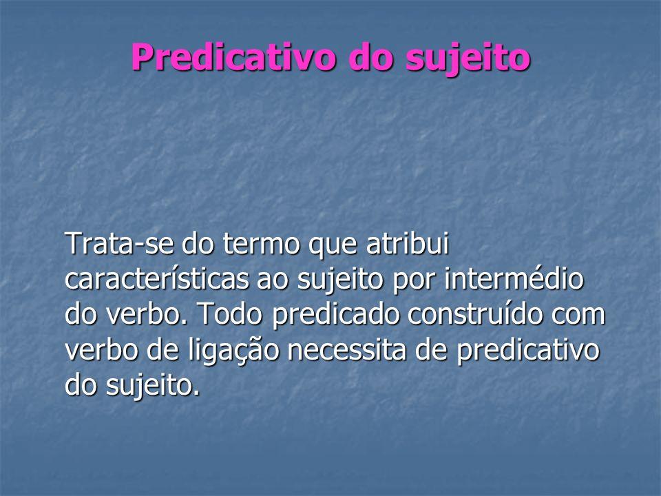 Predicativo do sujeito Trata-se do termo que atribui características ao sujeito por intermédio do verbo. Todo predicado construído com verbo de ligaçã