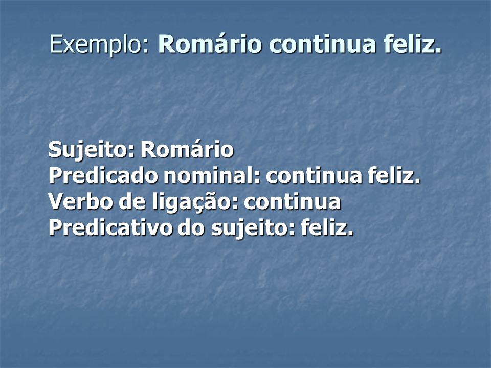 Exemplo: Romário continua feliz. Sujeito: Romário Predicado nominal: continua feliz. Verbo de ligação: continua Predicativo do sujeito: feliz.