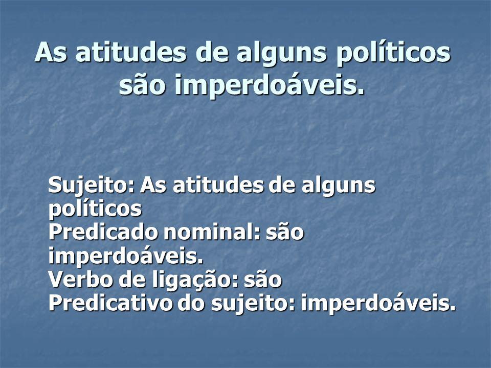 As atitudes de alguns políticos são imperdoáveis. Sujeito: As atitudes de alguns políticos Predicado nominal: são imperdoáveis. Verbo de ligação: são
