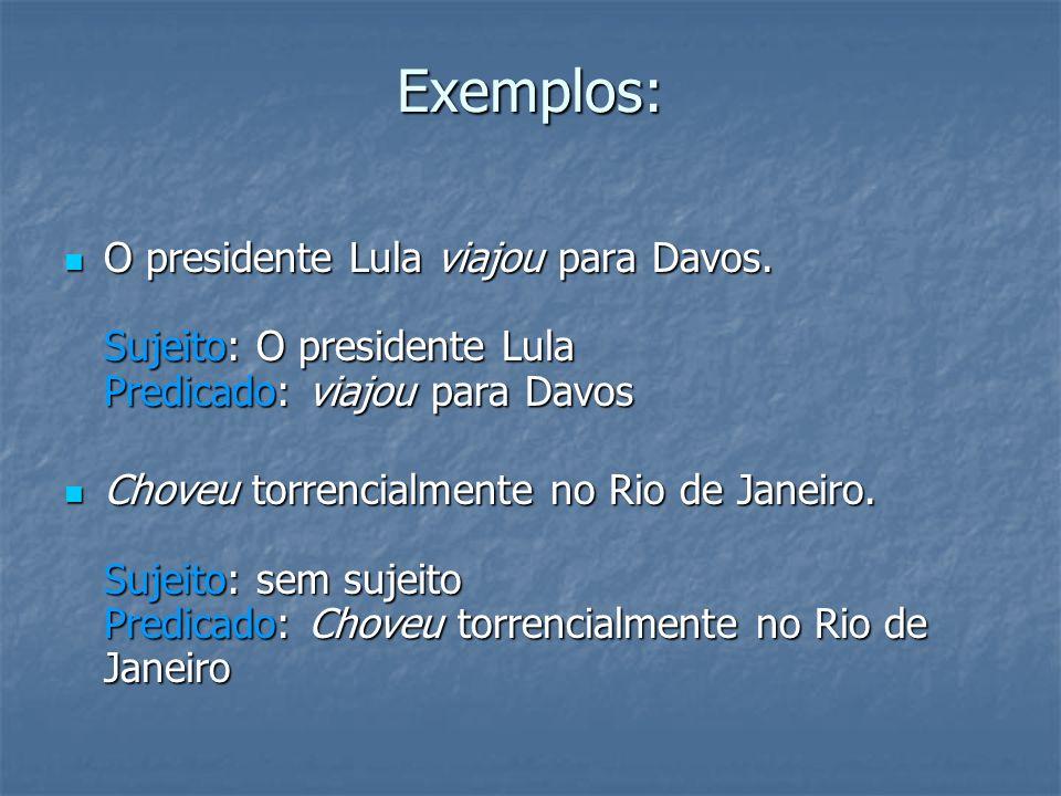 Exemplos: O presidente Lula viajou para Davos. Sujeito: O presidente Lula Predicado: viajou para Davos O presidente Lula viajou para Davos. Sujeito: O