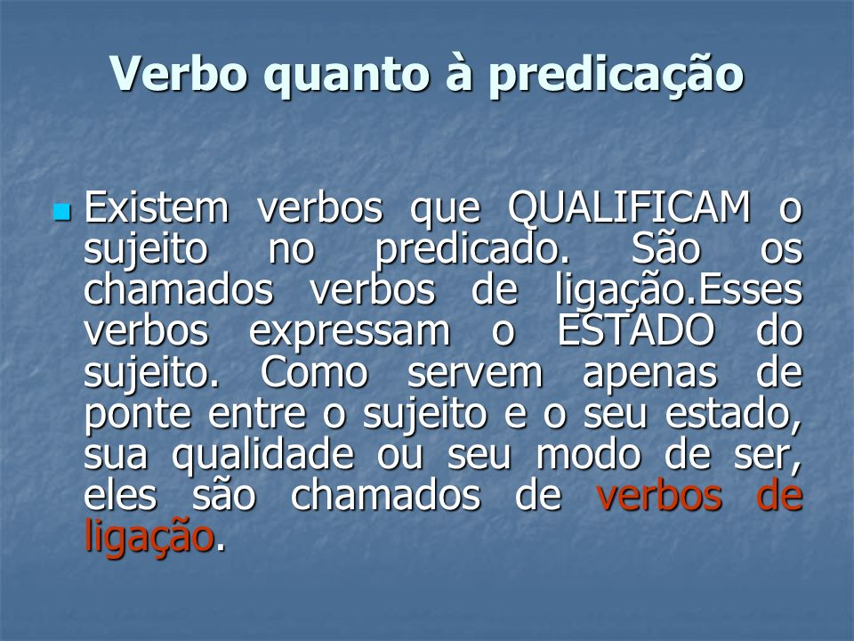 Verbo quanto à predicação Existem verbos que QUALIFICAM o sujeito no predicado. São os chamados verbos de ligação.Esses verbos expressam o ESTADO do s
