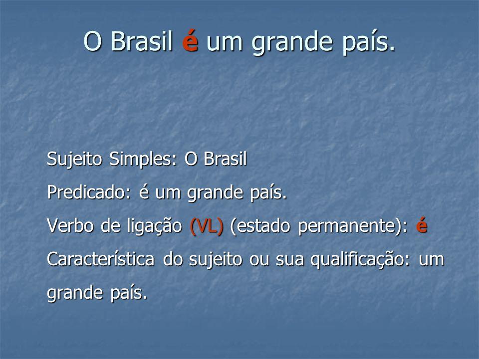 O Brasil é um grande país. Sujeito Simples: O Brasil Predicado: é um grande país. Verbo de ligação (VL) (estado permanente): é Característica do sujei