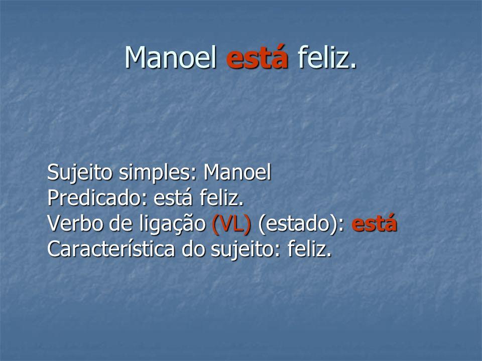Manoel está feliz. Sujeito simples: Manoel Predicado: está feliz. Verbo de ligação (VL) (estado): está Característica do sujeito: feliz.