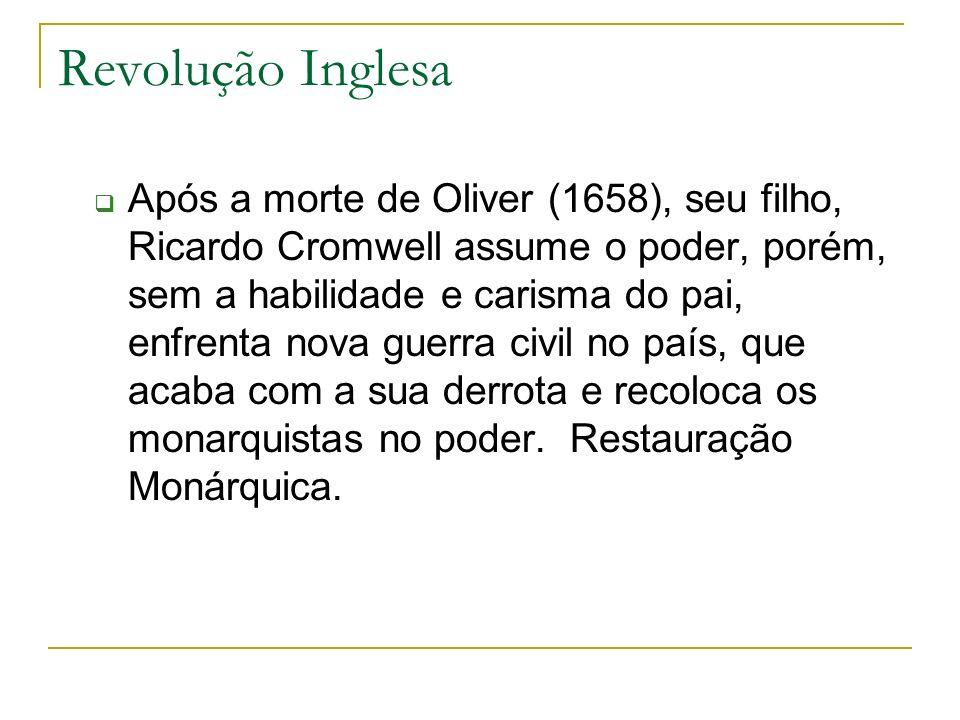 Revolução Inglesa Após a morte de Oliver (1658), seu filho, Ricardo Cromwell assume o poder, porém, sem a habilidade e carisma do pai, enfrenta nova g