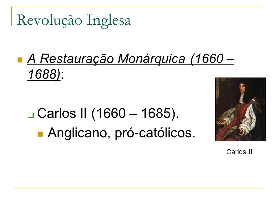 Revolução Inglesa A Restauração Monárquica (1660 – 1688): Carlos II (1660 – 1685). Anglicano, pró-católicos. Carlos II
