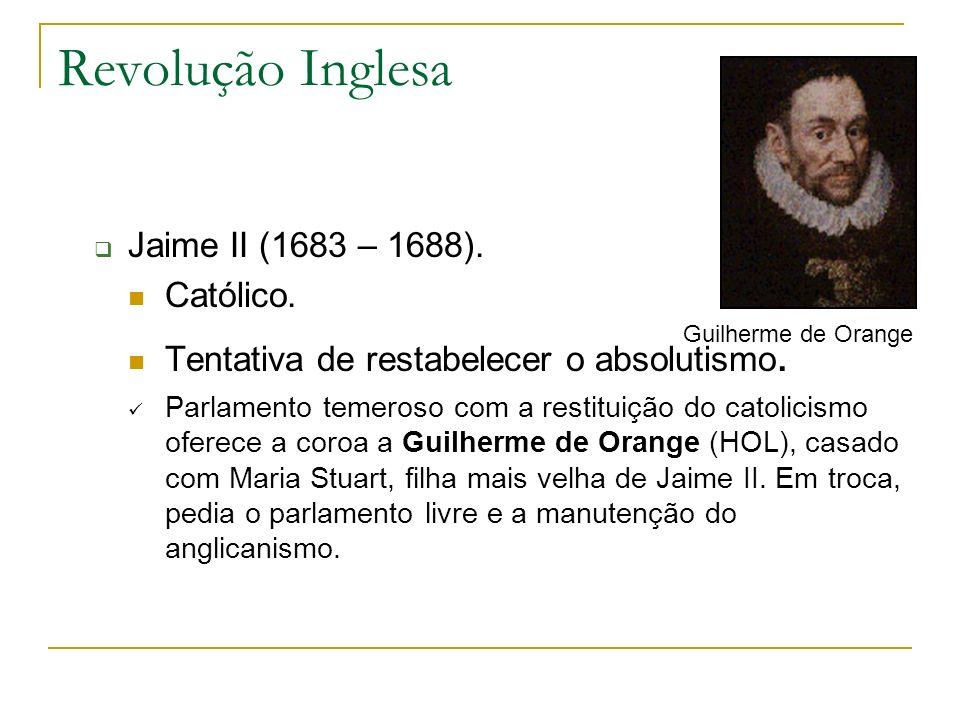 Revolução Inglesa Jaime II (1683 – 1688). Católico. Tentativa de restabelecer o absolutismo. Parlamento temeroso com a restituição do catolicismo ofer