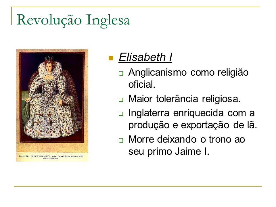 Revolução Inglesa Elisabeth I Anglicanismo como religião oficial. Maior tolerância religiosa. Inglaterra enriquecida com a produção e exportação de lã