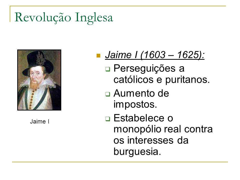 Revolução Inglesa Jaime I (1603 – 1625): Perseguições a católicos e puritanos. Aumento de impostos. Estabelece o monopólio real contra os interesses d