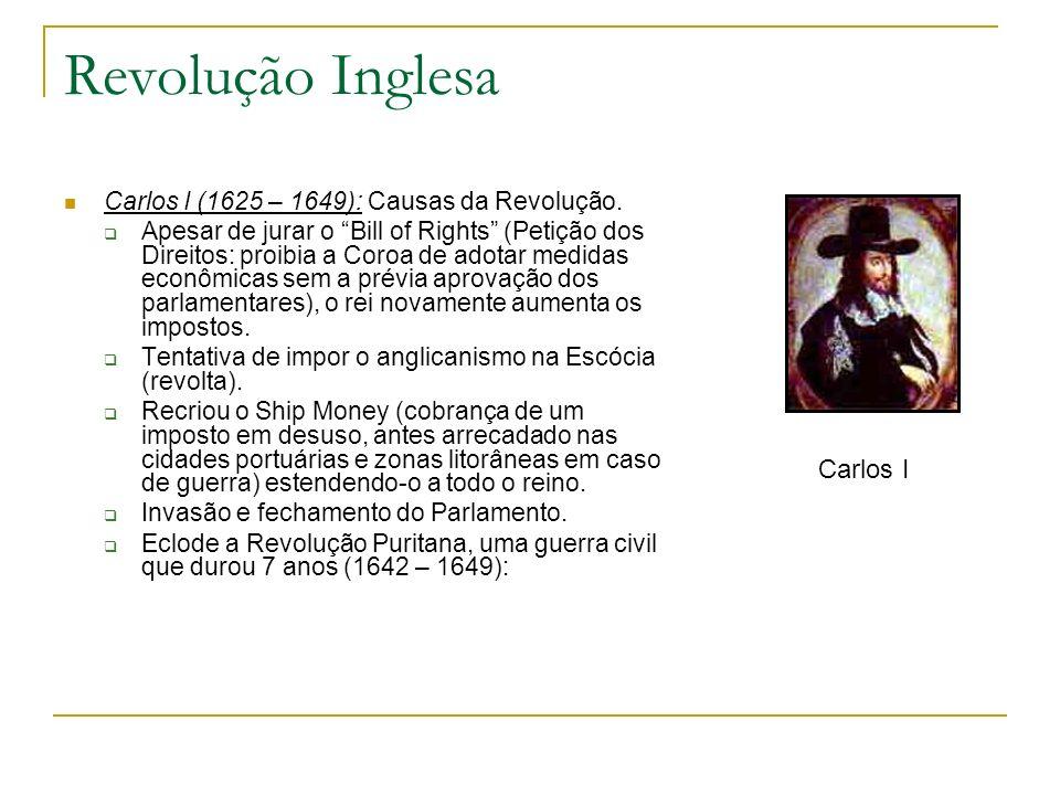 Revolução Inglesa Carlos I (1625 – 1649): Causas da Revolução. Apesar de jurar o Bill of Rights (Petição dos Direitos: proibia a Coroa de adotar medid