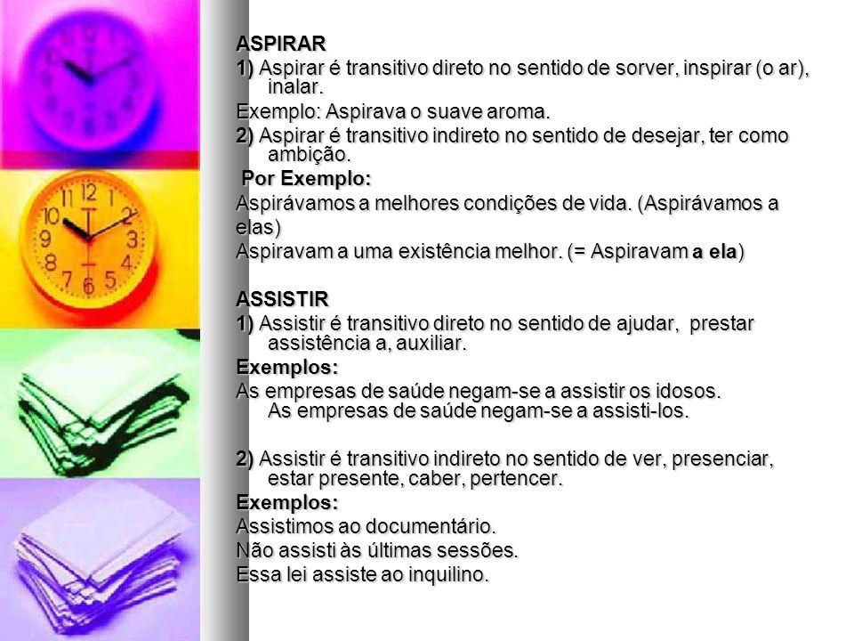 ASPIRAR 1) Aspirar é transitivo direto no sentido de sorver, inspirar (o ar), inalar.