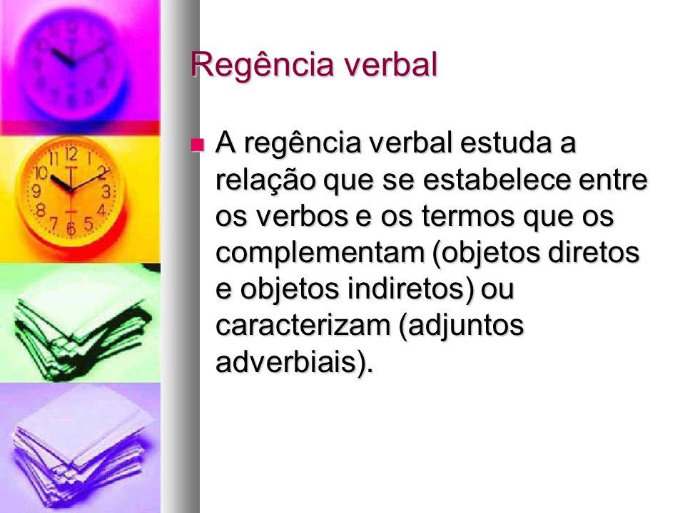 Regência verbal A regência verbal estuda a relação que se estabelece entre os verbos e os termos que os complementam (objetos diretos e objetos indiretos) ou caracterizam (adjuntos adverbiais).