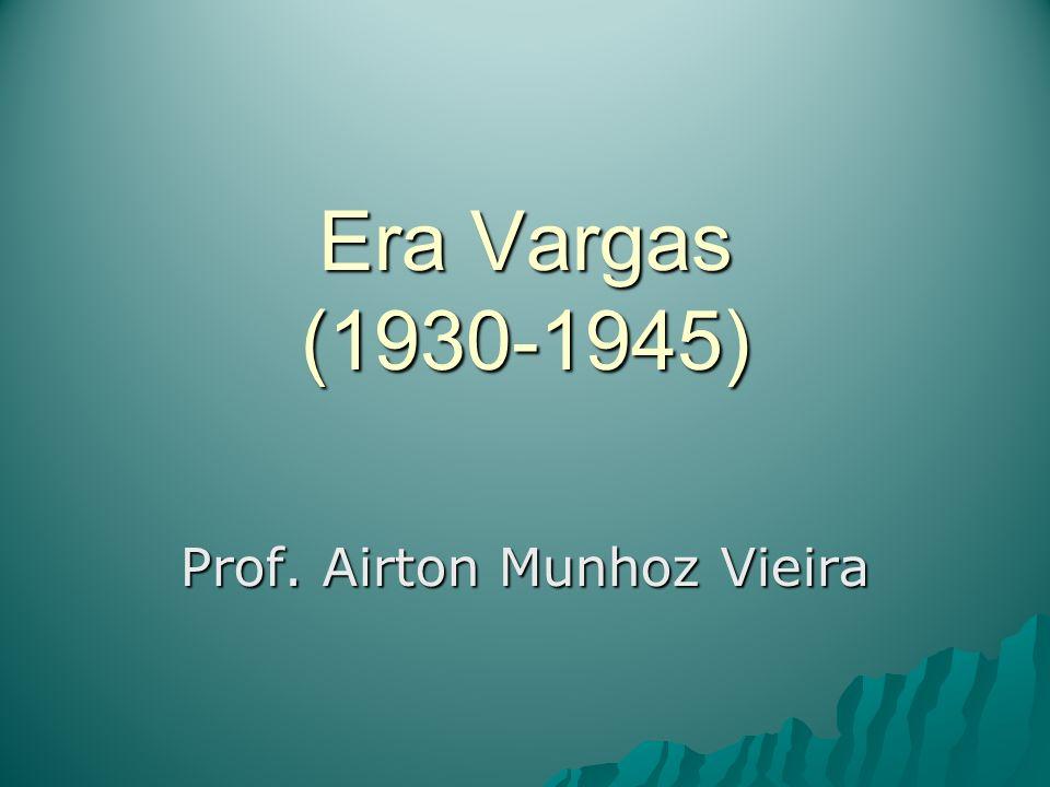 Era Vargas (1930-1945) Prof. Airton Munhoz Vieira