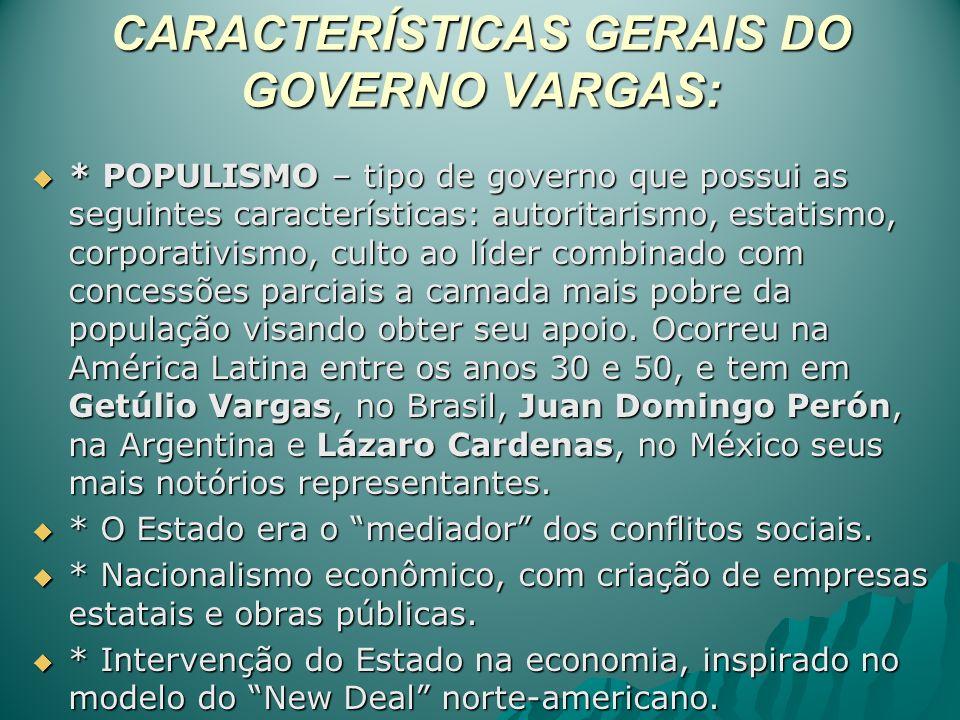 CARACTERÍSTICAS GERAIS DO GOVERNO VARGAS: * POPULISMO – tipo de governo que possui as seguintes características: autoritarismo, estatismo, corporativi