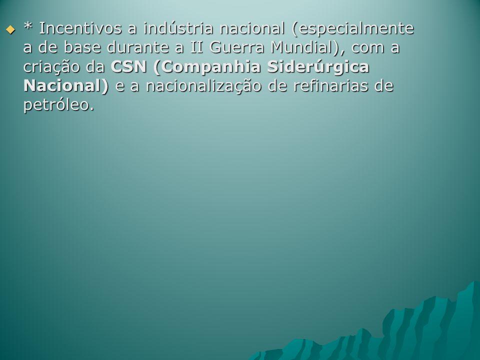 * Incentivos a indústria nacional (especialmente a de base durante a II Guerra Mundial), com a criação da CSN (Companhia Siderúrgica Nacional) e a nac