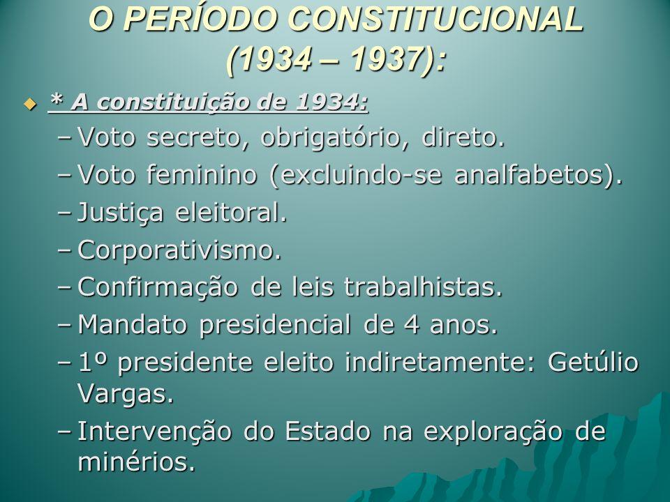 O PERÍODO CONSTITUCIONAL (1934 – 1937): * A constituição de 1934: * A constituição de 1934: –Voto secreto, obrigatório, direto. –Voto feminino (exclui