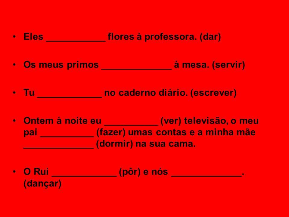 Eles ___________ flores à professora. (dar) Os meus primos _____________ à mesa. (servir) Tu ____________ no caderno diário. (escrever) Ontem à noite