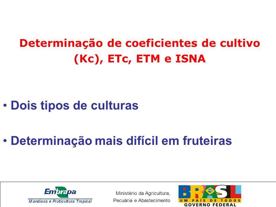Ministério da Agricultura, Pecuária e Abastecimento Determinação de coeficientes de cultivo (Kc), ETc, ETM e ISNA Dois tipos de culturas Determinação mais difícil em fruteiras