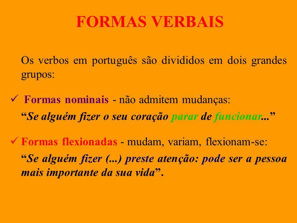 FORMAS VERBAIS Os verbos em português são divididos em dois grandes grupos: F ormas nominais - não admitem mudanças: Se alguém fizer o seu coração par
