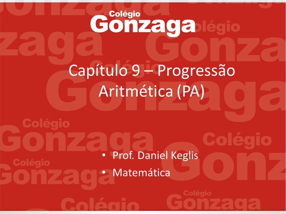 Capítulo 9 – Progressão Aritmética (PA) Prof. Daniel Keglis Matemática