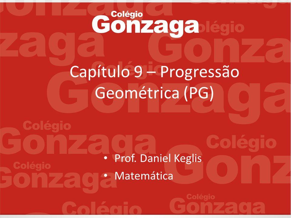 Capítulo 9 – Progressão Geométrica (PG) Prof. Daniel Keglis Matemática