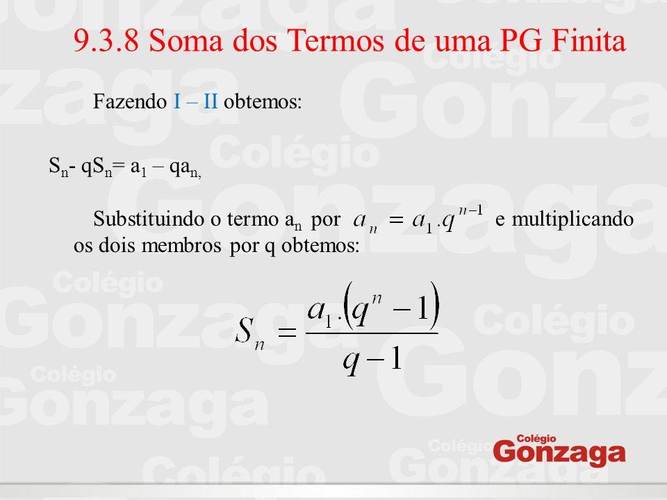 9.3.8 Soma dos Termos de uma PG Finita Fazendo I – II obtemos: S n - qS n = a 1 – qa n, Substituindo o termo a n por e multiplicando os dois membros p