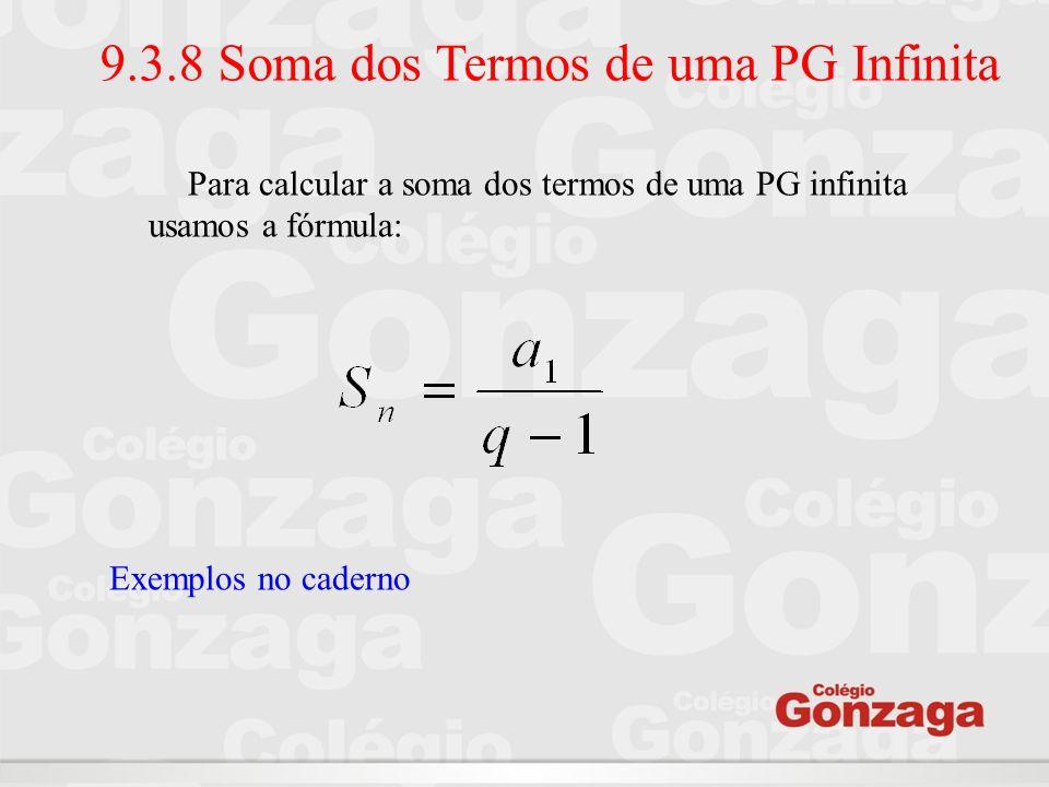 Para calcular a soma dos termos de uma PG infinita usamos a fórmula: Exemplos no caderno 9.3.8 Soma dos Termos de uma PG Infinita