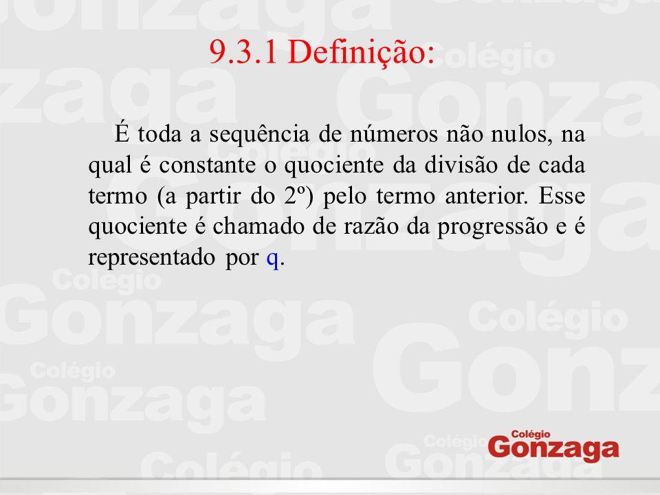 9.3.1 Definição: É toda a sequência de números não nulos, na qual é constante o quociente da divisão de cada termo (a partir do 2º) pelo termo anterio