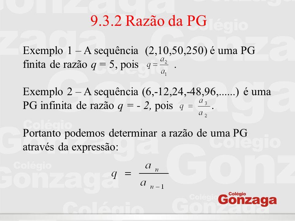 9.3.2 Razão da PG Exemplo 1 – A sequência (2,10,50,250) é uma PG finita de razão q = 5, pois. Exemplo 2 – A sequência (6,-12,24,-48,96,......) é uma P