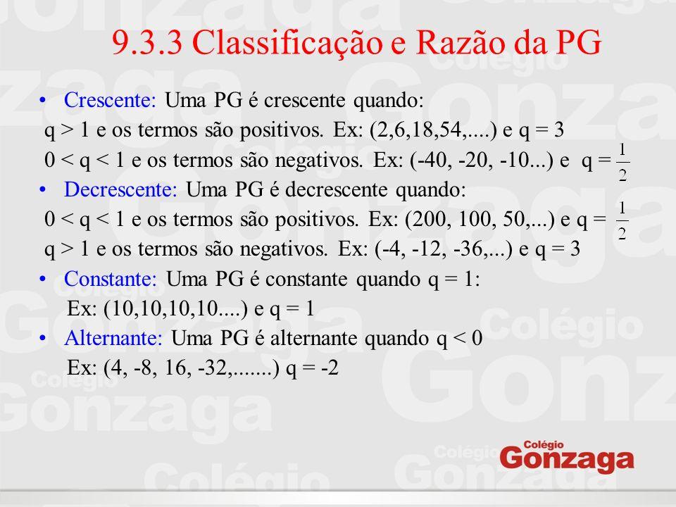 9.3.3 Classificação e Razão da PG Crescente: Uma PG é crescente quando: q > 1 e os termos são positivos. Ex: (2,6,18,54,....) e q = 3 0 < q < 1 e os t